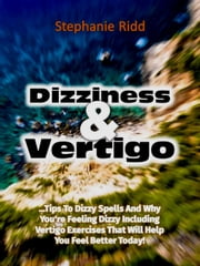 Dizziness and Vertigo: Tips to Dizzy Spells and Why You're Feeling Dizzy Including Vertigo Exercises That Will Help You Feel Better Today! ebook by Stephanie Ridd