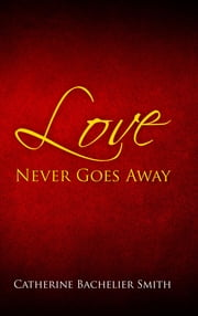 Love Never Goes Away ebook by Catherine Smith