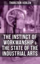 THE INSTINCT OF WORKMANSHIP & THE STATE OF THE INDUSTRIAL ARTS ebook by Thorstein Veblen