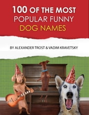 100 of the Most Popular Funny Dog Names ebook by alex trostanetskiy,vadim kravetsky