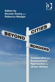 Cities Beyond Borders - Comparative and Transnational Approaches to Urban History ebook by Dr Nicolas Kenny,Dr Rebecca Madgin