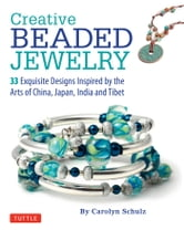 Creative Beaded Jewelry - 33 Exquisite Designs Inspired by the Arts of China, Japan, India and Tibet ebook by Carolyn Schulz