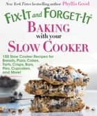 Fix-It and Forget-It Baking with Your Slow Cooker - 150 Slow Cooker Recipes for Breads, Pizza, Cakes, Tarts, Crisps, Bars, Pies, Cupcakes, and More! ebook by Phyllis Good