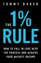 The 1% Rule: How to Fall in Love with the Process and Achieve Your Wildest Dreams eBook by Tommy Baker