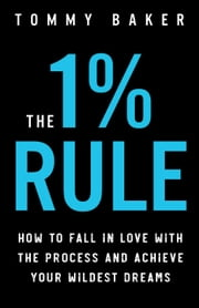 The 1% Rule: How to Fall in Love with the Process and Achieve Your Wildest Dreams 電子書籍 by Tommy Baker