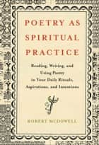 Poetry as Spiritual Practice - Reading, Writing, and Using Poetry in Your Daily Rituals, Aspirations, and Intentions eBook by Robert McDowell