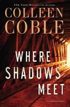 Where Shadows Meet - A Romantic Suspense Novel ebook by Colleen Coble