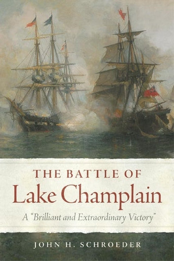 "The Battle of Lake Champlain - A ""Brilliant and Extraordinary Victory"" ebook by John H. Schroeder"