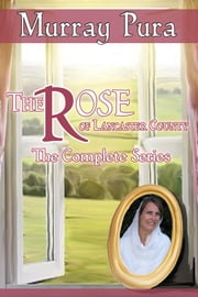 The Rose of Lancaster County - The Complete Series ebook by Murray Pura
