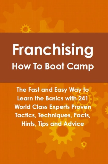 Franchising How To Boot Camp: The Fast and Easy Way to Learn the Basics with 241 World Class Experts Proven Tactics, Techniques, Facts, Hints, Tips and Advice ebook by Lance Glackin