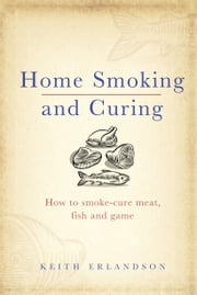 Home Smoking and Curing ebook by Keith Erlandson