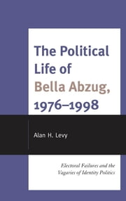 The Political Life of Bella Abzug, 1976–1998 - Electoral Failures and the Vagaries of Identity Politics ebook by Alan H. Levy