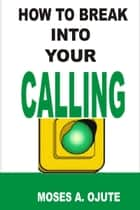 How To Break Into Your Calling ebook by Moses A. Ojute