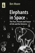 Elephants in Space - The Past, Present and Future of Life and the Universe ebook by Ben Moore