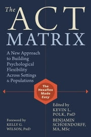 The ACT Matrix: A New Approach to Building Psychological Flexibility Across Settings and Populations ebook by Polk, Kevin L.