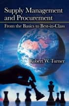 Supply Management and Procurement - From the Basics to Best-in-Class ebook by Robert W. Turner
