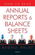How To Read Annual Reports & Balance Sheets ebook by Raghu Palat