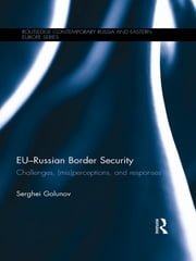 EU-Russian Border Security - Challenges, (Mis)Perceptions and Responses ebook by Serghei Golunov