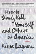 How to Slowly Kill Yourself and Others in America ebook by Kiese Laymon