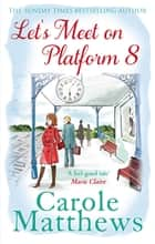 Let's Meet on Platform 8 eBook by Carole Matthews