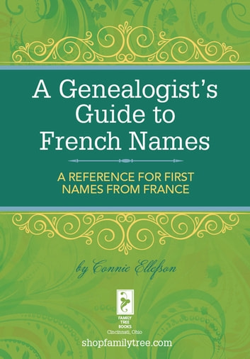 A Genealogist's Guide to French Names - A Reference for First Names from France eBook by Connie Ellefson
