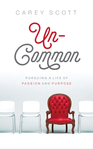 Uncommon - Pursuing a Life of Passion and Purpose ebook by Carey Scott