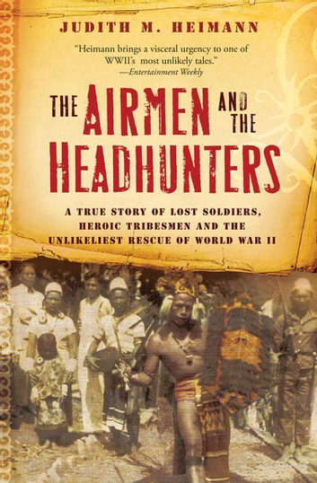 The Airmen and the Headhunters - A True Story of Lost Soldiers, Heroic Tribesmen and the Unlikeliest Rescue of World War II ebook by Judith M. Heimann