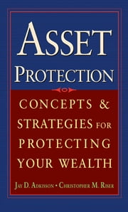 Asset Protection - Concepts and Strategies for Protecting Your Wealth ebook by Jay Adkisson,Chris Riser
