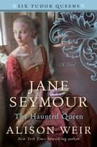Jane Seymour, The Haunted Queen - A Novel ebook by Alison Weir