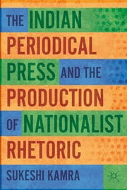The Indian Periodical Press and the Production of Nationalist Rhetoric ebook by Sukeshi Kamra
