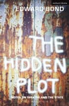 The Hidden Plot - Notes on Theatre and the State ebook by Mr Edward Bond