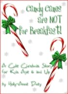 Candy Canes are NOT for Breakfast!: A Cute Christmas Story for Kids Age 6 & Up ebook by Holly-Anne Divey