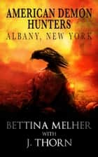 American Demon Hunters - Albany, New York - The American Demon Hunters ebook by J. Thorn, Bettina Melher