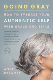 Going Gray - What I Learned about Beauty, Sex, Work, Motherhood, Authenticity, and Everything Else That Really Matters ebook by Anne Kreamer