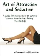 Art of Attraction and Seduction ebook by Alexandru Nicolita