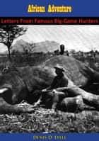 African Adventure - Letters From Famous Big-Game Hunters ebook by Denis D. Lyell