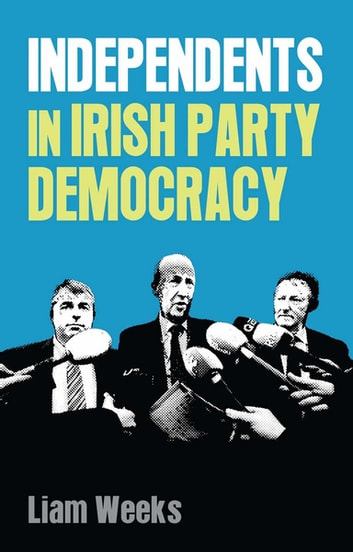 Independents in Irish party democracy ebook by Liam Weeks