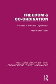 Freedom and Co-ordination (RLE: Organizations) - Lectures in Business Organization ebook by Mary Parker Follett