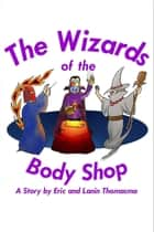 The Wizards of the Body Shop ebook by Eric B. Thomasma