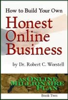 How to Build Your Own Honest Online Business - An Online Millionaire Plan Book Two ebook by Dr. Robert C. Worstell