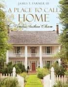 A Place to Call Home - Timeless Southern Charm ebook by James Farmer