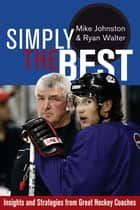 Simply the Best: Insights and Strategies from Great Hockey Coaches - Insights and Strategies from Great Hockey Coaches ebook by Mike Johnston