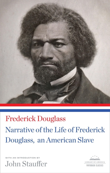 Narrative of the Life of Frederick Douglass, An American Slave - (Library of America Paperback Classic) ebook by Frederick Douglass