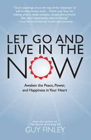 Let Go and Live in the Now - Awaken the Peace, Power, and Happiness in Your Heart ebook by Guy Finley