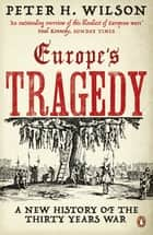Europe's Tragedy: A New History of the Thirty Years War - A New History of the Thirty Years War ebook by Peter H. Wilson