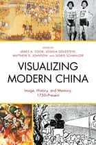 Visualizing Modern China - Image, History, and Memory, 1750–Present ebook by James A. Cook, Joshua Goldstein, Matthew D. Johnson,...
