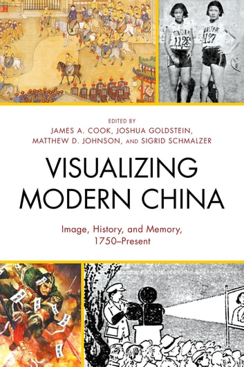 Visualizing Modern China - Image, History, and Memory, 1750–Present ebook by Jeremy Brown,Michael G. Chang,James A. Cook,Madeleine Yue Dong,Susan Fernsebner,Christian Hess,Matthew D. Johnson,Lu Liu,Cecily McCaffrey,Andrew D. Morris,Charles D. Musgrove,Sigrid Schmalzer,E. Elena Songster,Zhiwei Xiao,Xiaowei Zheng