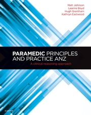 Paramedic Principles and Practice ANZ - A Clinical Reasoning Approach ebook by Matt Johnson,Leanne Boyd,Hugh Grantham,Kathryn Eastwood