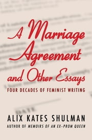 A Marriage Agreement and Other Essays - Four Decades of Feminist Writing ebook by Alix Kates Shulman