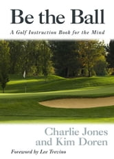 Be the Ball: A Golf Instruction Book for the Mind - A Golf Instruction Book for the Mind ebook by Charlie Jones,Kim Doren